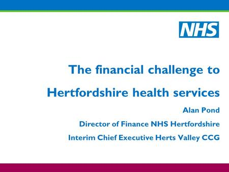 The financial challenge to Hertfordshire health services Alan Pond Director of Finance NHS Hertfordshire Interim Chief Executive Herts Valley CCG.