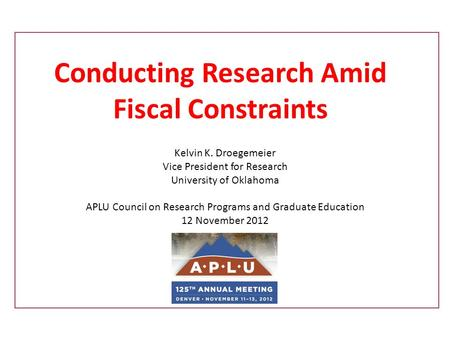Conducting Research Amid Fiscal Constraints Kelvin K. Droegemeier Vice President for Research University of Oklahoma APLU Council on Research Programs.