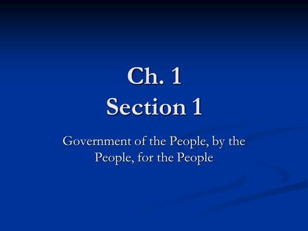 Ch. 1 Section 1 Government of the People, by the People, for the People.