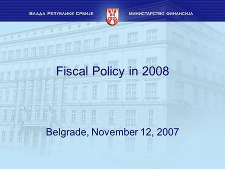 Fiscal Policy in 2008 Belgrade, November 12, 2007.