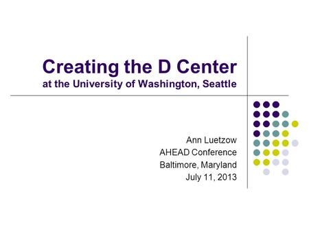 Creating the D Center at the University of Washington, Seattle Ann Luetzow AHEAD Conference Baltimore, Maryland July 11, 2013.