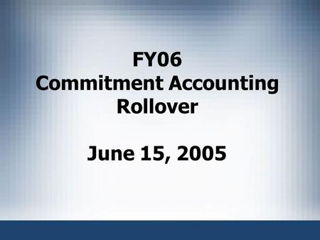 FY06 Commitment Accounting Rollover June 15, 2005.