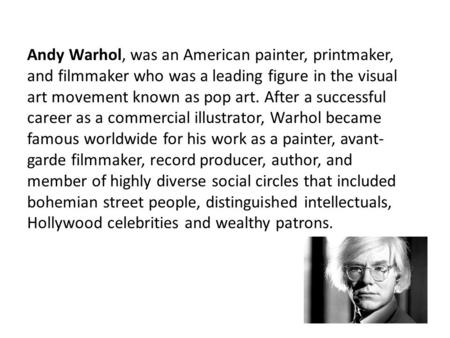 Andy Warhol, was an American painter, printmaker, and filmmaker who was a leading figure in the visual art movement known as pop art. After a successful.