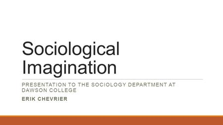 Sociological Imagination PRESENTATION TO THE SOCIOLOGY DEPARTMENT AT DAWSON COLLEGE ERIK CHEVRIER.