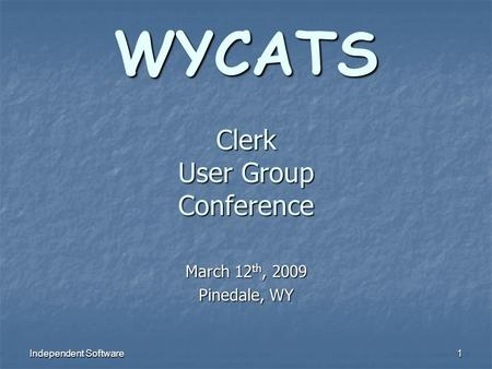 Independent Software 1 WYCATS Clerk User Group Conference March 12 th, 2009 Pinedale, WY.