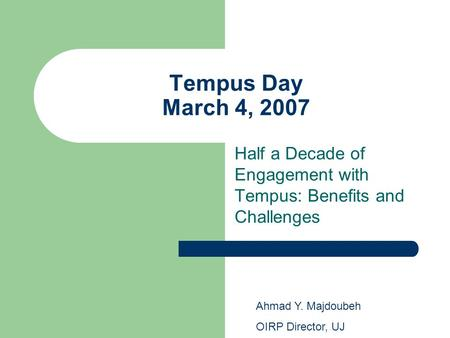 Tempus Day March 4, 2007 Half a Decade of Engagement with Tempus: Benefits and Challenges Ahmad Y. Majdoubeh OIRP Director, UJ.