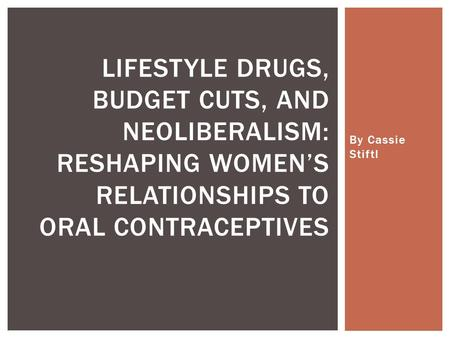 By Cassie Stiftl LIFESTYLE DRUGS, BUDGET CUTS, AND NEOLIBERALISM: RESHAPING WOMEN'S RELATIONSHIPS TO ORAL CONTRACEPTIVES.
