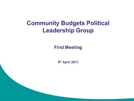 1 Community Budgets Political Leadership Group First Meeting 5 th April 2011.