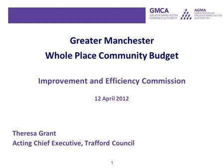 1 Greater Manchester Whole Place Community Budget Improvement and Efficiency Commission 12 April 2012 Theresa Grant Acting Chief Executive, Trafford Council.