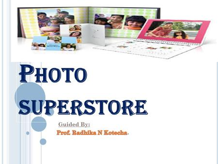 P HOTO SUPERSTORE. I NTRODUCTION TO PROJECT This superstore enables people around the world to share photos,order their photo prints and also create personalized.