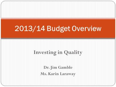 Investing in Quality Dr. Jim Gamble Ms. Karin Laraway 2013/14 Budget Overview.