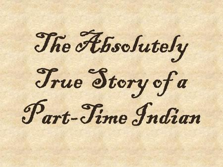 The Absolutely True Story of a Part-Time Indian. How does history and personal experience play a role in shaping who we are?