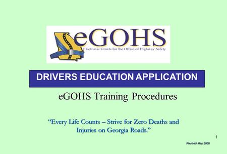 "1 eGOHS Training Procedures ""Every Life Counts – Strive for Zero Deaths and Injuries on Georgia Roads."" Revised May 2008 DRIVERS EDUCATION APPLICATION."