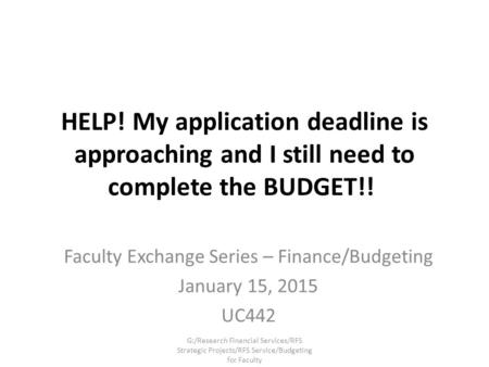 HELP! My application deadline is approaching and I still need to complete the BUDGET!! Faculty Exchange Series – Finance/Budgeting January 15, 2015 UC442.