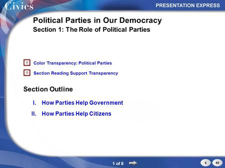 Section Outline 1 of 8 Political Parties in Our Democracy Section 1: The Role of Political Parties I.How Parties Help Government II.How Parties Help Citizens.