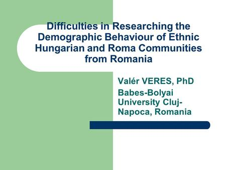 Difficulties in Researching the Demographic Behaviour of Ethnic Hungarian and Roma Communities from Romania Valér VERES, PhD Babes-Bolyai University Cluj-