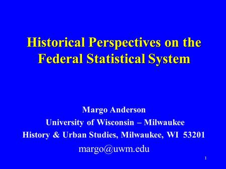1 Historical Perspectives on the Federal Statistical System Margo Anderson University of Wisconsin – Milwaukee History & Urban Studies, Milwaukee, WI 53201.