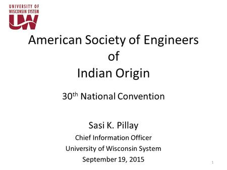 American Society of Engineers of Indian Origin 30 th National Convention Sasi K. Pillay Chief Information Officer University of Wisconsin System September.