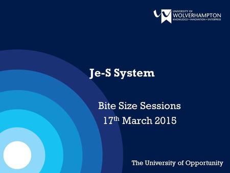 Je-S System Bite Size Sessions 17 th March 2015 The University of Opportunity.
