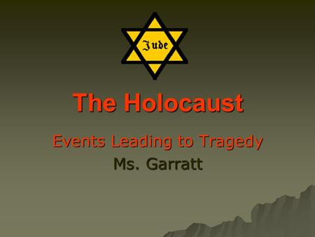 The Holocaust Events Leading to Tragedy Ms. Garratt.