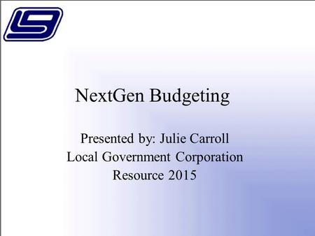 NextGen Budgeting Presented by: Julie Carroll Local Government Corporation Resource 2015.