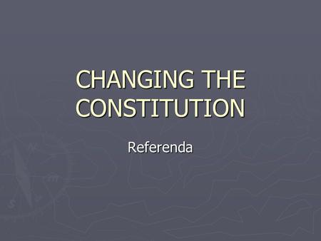 CHANGING THE CONSTITUTION Referenda. Constitutional Change There are FIVE ways the Constitution can be altered 1. Referenda 2. Interpretation by the High.
