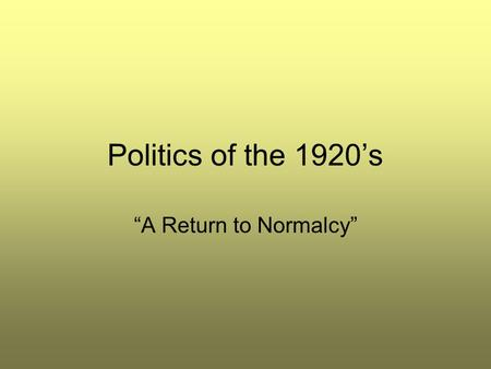 "Politics of the 1920's ""A Return to Normalcy"". Objective Students will be able to: –Describe the political climate of the ""Roaring 20's."""