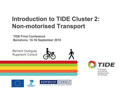 Introduction to TIDE Cluster 2: Non-motorised Transport TIDE Final Conference Barcelona, 15-16 September 2015 Bernard Gyergyay Rupprecht Consult.