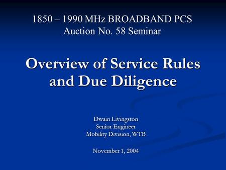 Overview of Service Rules and Due Diligence Dwain Livingston Senior Engineer Mobility Division, WTB November 1, 2004 1850 – 1990 MHz BROADBAND PCS Auction.