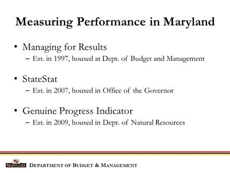 Measuring Performance in Maryland Managing for Results – Est. in 1997, housed at Dept. of Budget and Management StateStat – Est. in 2007, housed in Office.