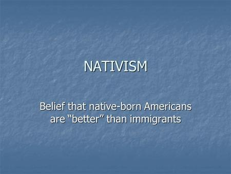 "NATIVISM Belief that native-born Americans are ""better"" than immigrants."