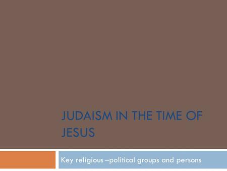 JUDAISM IN THE TIME OF JESUS Key religious –political groups and persons.