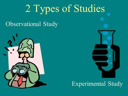 2 Types of Studies Observational Study Experimental Study.