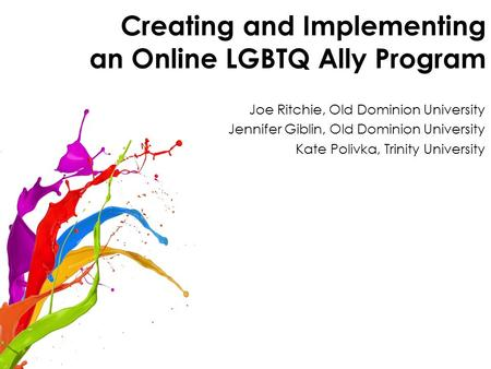 Creating and Implementing an Online LGBTQ Ally Program Joe Ritchie, Old Dominion University Jennifer Giblin, Old Dominion University Kate Polivka, Trinity.