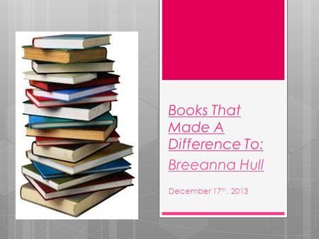 Books That Made A Difference To: Breeanna Hull December 17 th, 2013.