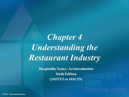© 2007, Educational Institute Chapter 4 Understanding the Restaurant Industry Hospitality Today: An Introduction Sixth Edition (103TXT or 103CIN)
