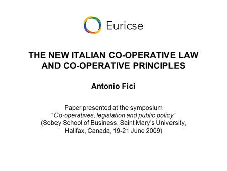 "THE NEW ITALIAN CO-OPERATIVE LAW AND CO-OPERATIVE PRINCIPLES Antonio Fici Paper presented at the symposium ""Co-operatives, legislation and public policy"""
