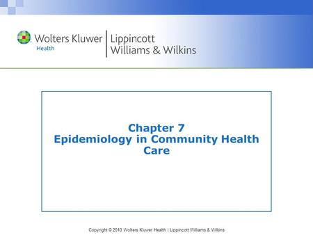 Copyright © 2010 Wolters Kluwer Health | Lippincott Williams & Wilkins Chapter 7 Epidemiology in Community Health Care.