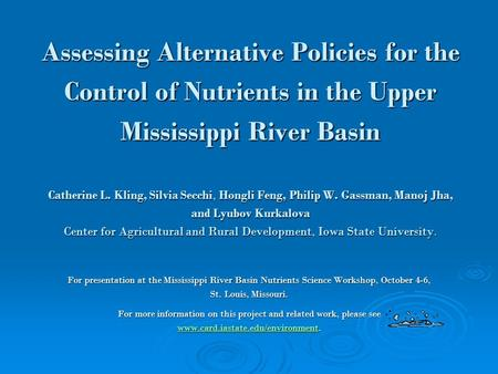 Assessing Alternative Policies for the Control of Nutrients in the Upper Mississippi River Basin Catherine L. Kling, Silvia Secchi, Hongli Feng, Philip.