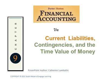 PowerPoint Author: Catherine Lumbattis 7/e COPYRIGHT © 2011 South-Western/Cengage Learning 9 Current Liabilities, Contingencies, and the Time Value of.