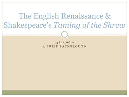 1485-1660: A BRIEF BACKGROUND The English Renaissance & Shakespeare's Taming of the Shrew.