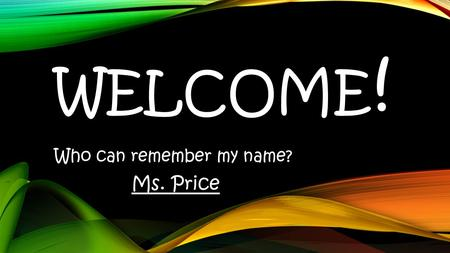 WELCOME ! Who can remember my name? Ms. Price. THINGS TO KNOW ABOUT MS. PRICE.