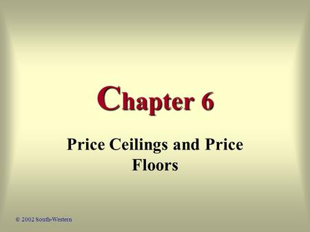 C hapter 6 Price Ceilings and Price Floors © 2002 South-Western.