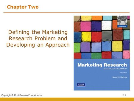 2-1 Copyright © 2010 Pearson Education, Inc. Chapter Two Defining the Marketing Research Problem and Developing an Approach.