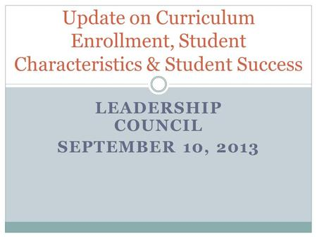 LEADERSHIP COUNCIL SEPTEMBER 10, 2013 Update on Curriculum Enrollment, Student Characteristics & Student Success.