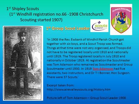 1 st Shipley Scouts (1 st Windhill registration no.66 -1908 Christchurch Scouting started 1907) 'In 1908 the Rev. Ewbank of Windhill Parish Church got.