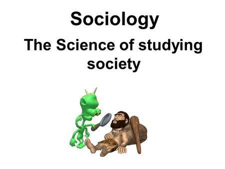 Sociology The Science of studying society. Social Static- study of social stability Social Dynamic- study of social change.