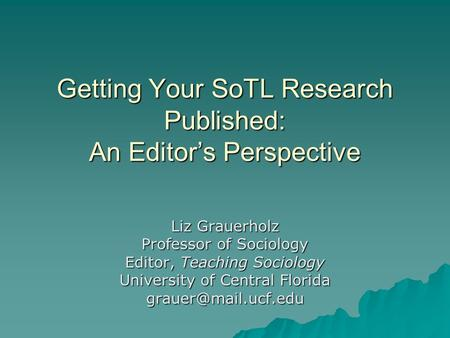 Getting Your SoTL Research Published: An Editor's Perspective Liz Grauerholz Professor of Sociology Editor, Teaching Sociology University of Central Florida.