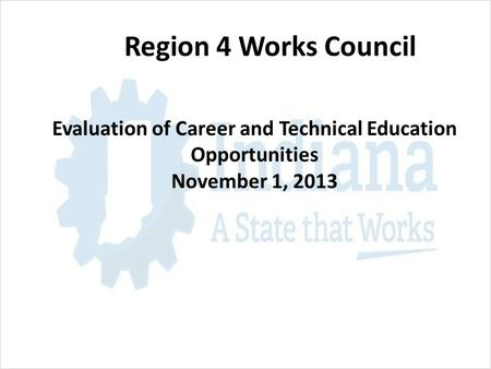 Region 4 Works Council Evaluation of Career and Technical Education Opportunities November 1, 2013.