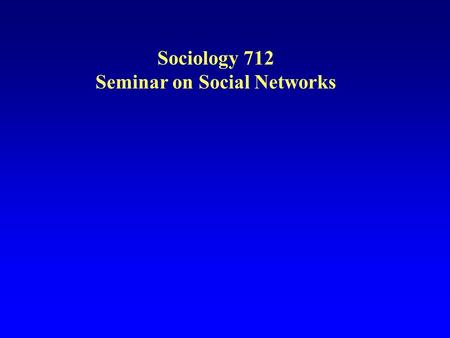 Sociology 712 Seminar on Social Networks. Overview Expectations for the course Seminar Homework Final paper Go over the Syllabus Overview of Social Network.